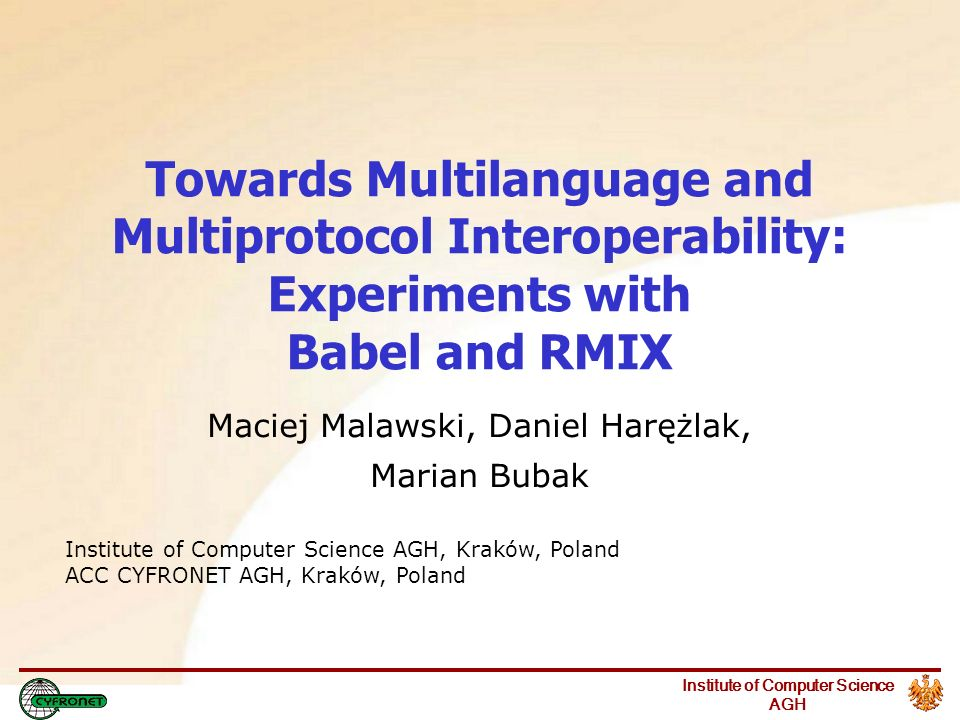 Institute of Computer Science AGH Towards Multilanguage and Multiprotocol Interoperability: Experiments with Babel and RMIX Maciej Malawski, Daniel Harężlak, Marian Bubak Institute of Computer Science AGH, Kraków, Poland ACC CYFRONET AGH, Kraków, Poland
