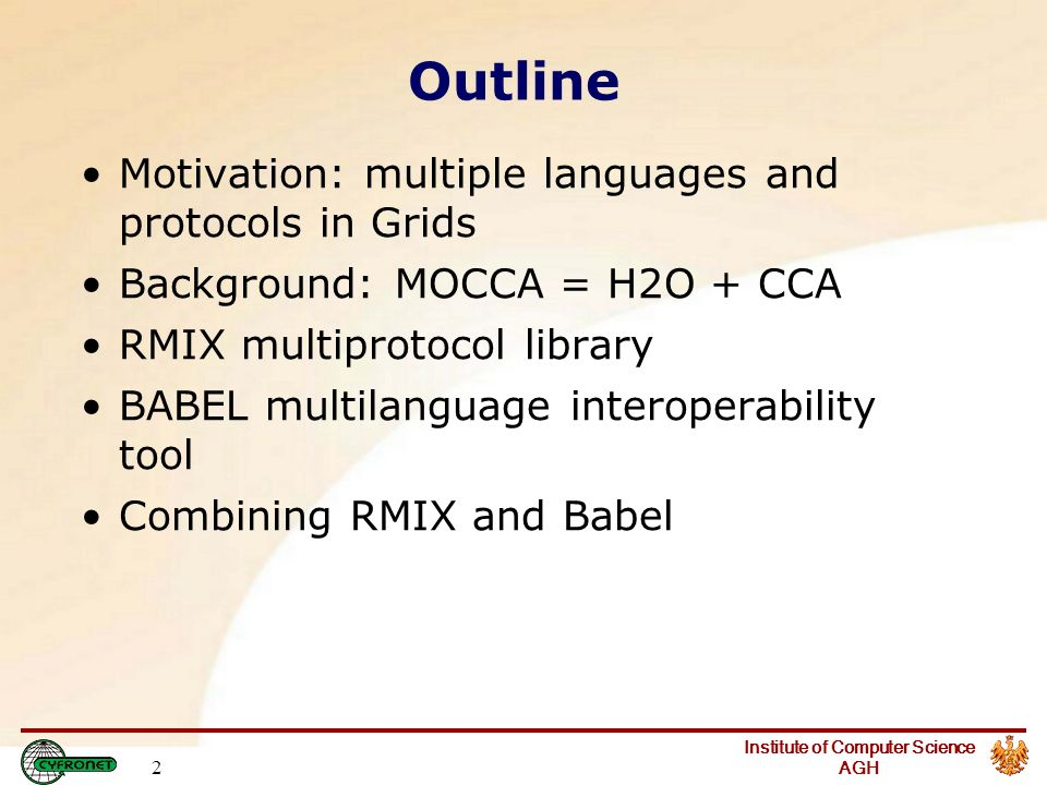 Institute of Computer Science AGH 2 Outline Motivation: multiple languages and protocols in Grids Background: MOCCA = H2O + CCA RMIX multiprotocol library BABEL multilanguage interoperability tool Combining RMIX and Babel