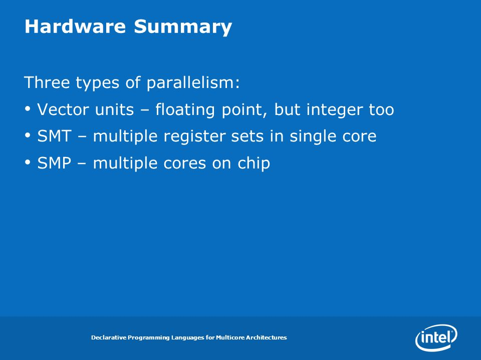Declarative Programming Languages for Multicore Architectures Hardware Summary Three types of parallelism: Vector units – floating point, but integer too SMT – multiple register sets in single core SMP – multiple cores on chip