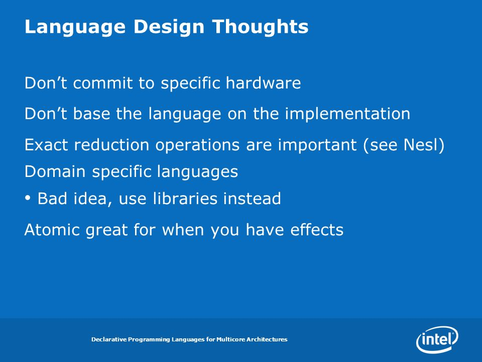 Declarative Programming Languages for Multicore Architectures Language Design Thoughts Dont commit to specific hardware Dont base the language on the implementation Exact reduction operations are important (see Nesl) Domain specific languages Bad idea, use libraries instead Atomic great for when you have effects