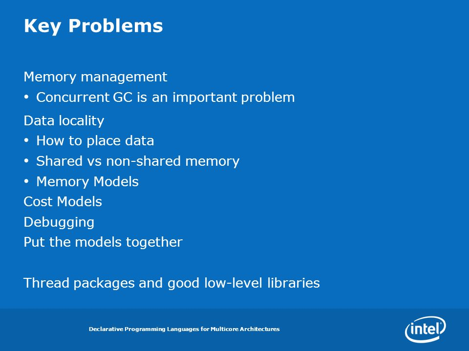 Declarative Programming Languages for Multicore Architectures Key Problems Memory management Concurrent GC is an important problem Data locality How to place data Shared vs non-shared memory Memory Models Cost Models Debugging Put the models together Thread packages and good low-level libraries