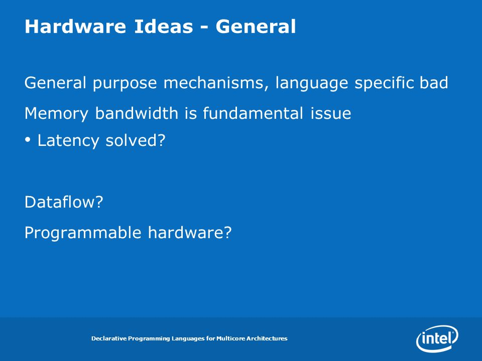 Declarative Programming Languages for Multicore Architectures Hardware Ideas - General General purpose mechanisms, language specific bad Memory bandwidth is fundamental issue Latency solved.