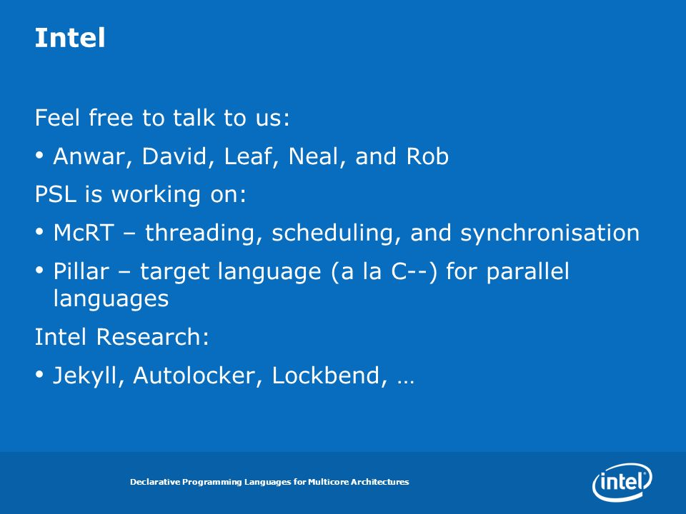 Declarative Programming Languages for Multicore Architectures Intel Feel free to talk to us: Anwar, David, Leaf, Neal, and Rob PSL is working on: McRT – threading, scheduling, and synchronisation Pillar – target language (a la C--) for parallel languages Intel Research: Jekyll, Autolocker, Lockbend, …