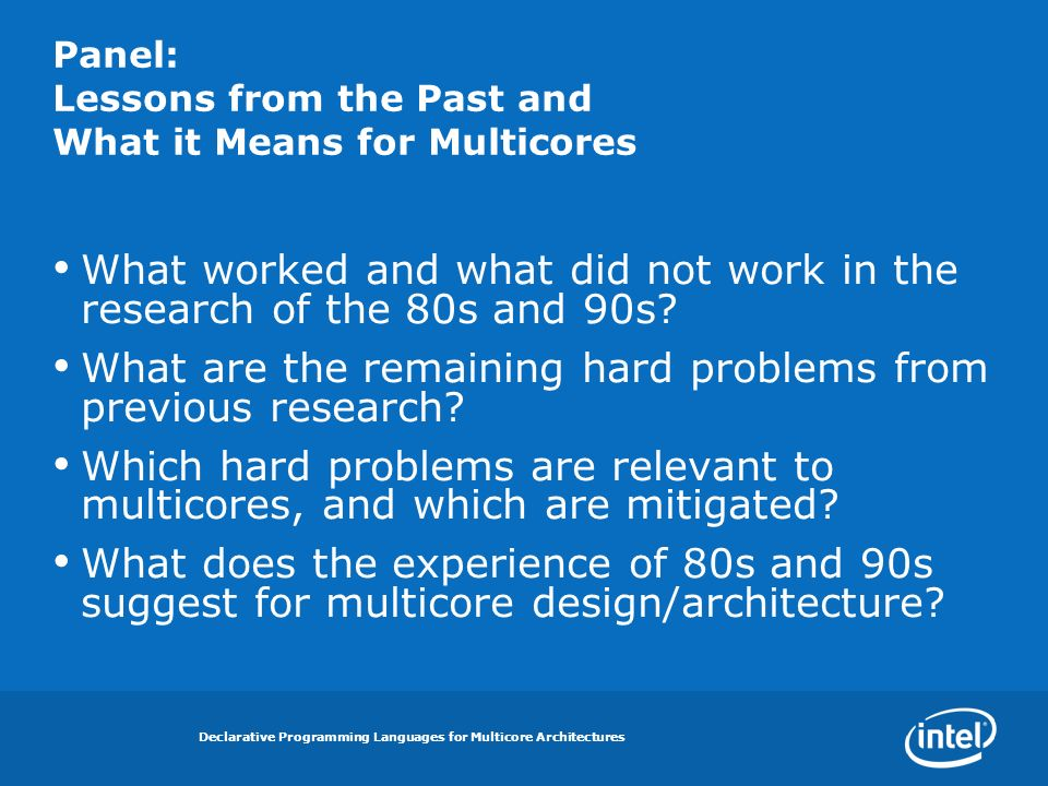 Declarative Programming Languages for Multicore Architectures Panel: Lessons from the Past and What it Means for Multicores What worked and what did not work in the research of the 80s and 90s.