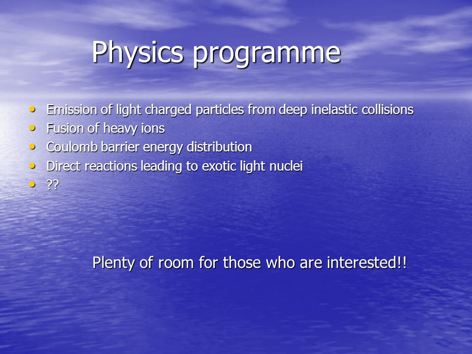 Physics programme Physics programme Emission of light charged particles from deep inelastic collisions Emission of light charged particles from deep inelastic collisions Fusion of heavy ions Fusion of heavy ions Coulomb barrier energy distribution Coulomb barrier energy distribution Direct reactions leading to exotic light nuclei Direct reactions leading to exotic light nuclei .