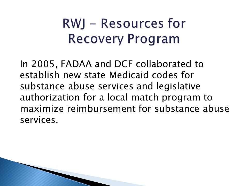 In 2005, FADAA and DCF collaborated to establish new state Medicaid codes for substance abuse services and legislative authorization for a local match program to maximize reimbursement for substance abuse services.