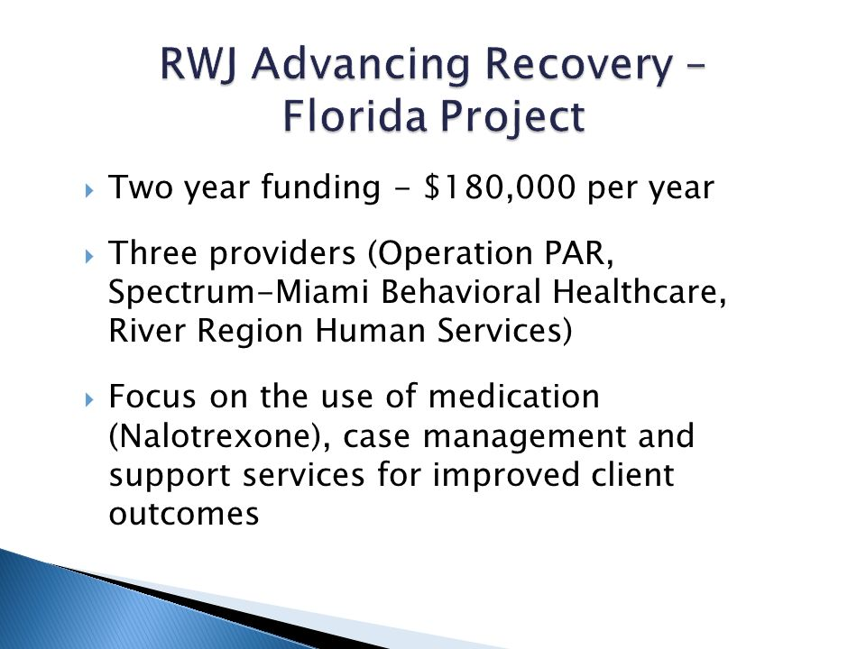 Two year funding - $180,000 per year Three providers (Operation PAR, Spectrum-Miami Behavioral Healthcare, River Region Human Services) Focus on the use of medication (Nalotrexone), case management and support services for improved client outcomes