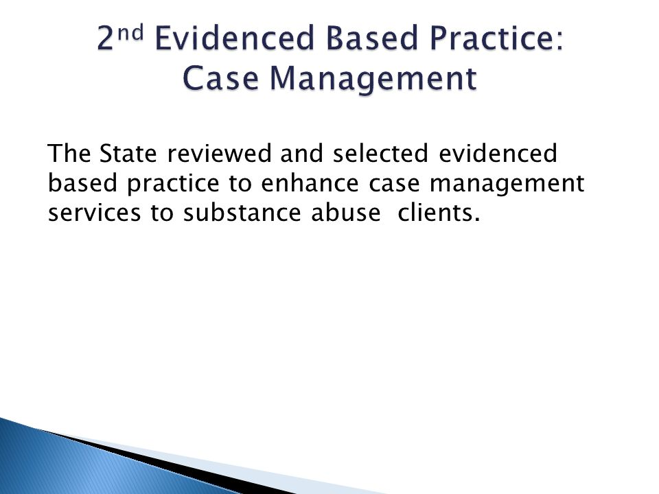 The State reviewed and selected evidenced based practice to enhance case management services to substance abuse clients.
