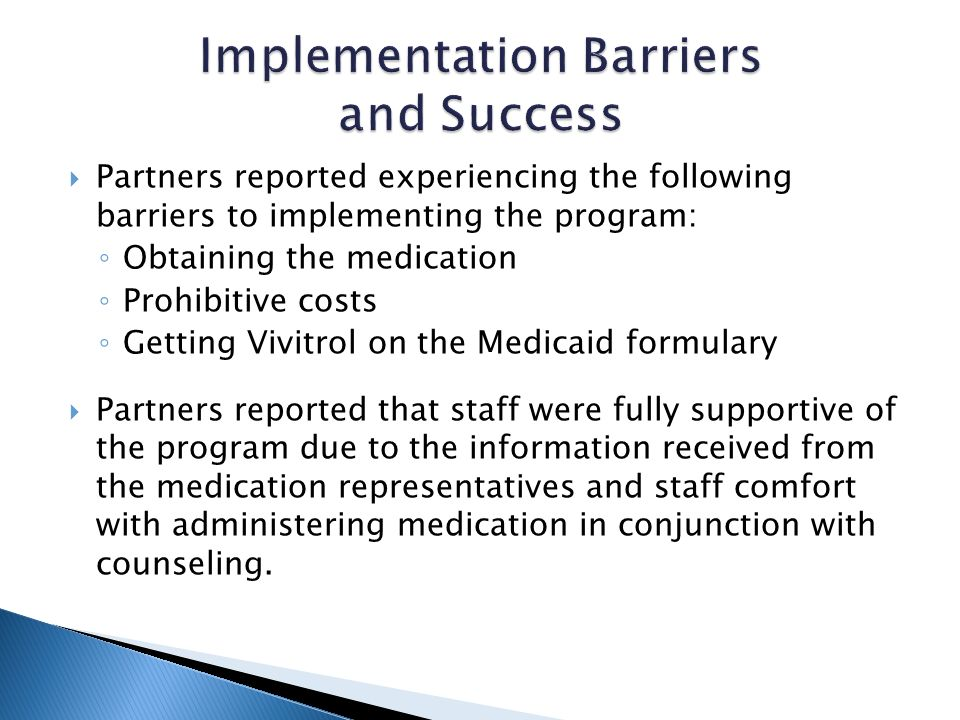 Partners reported experiencing the following barriers to implementing the program: Obtaining the medication Prohibitive costs Getting Vivitrol on the Medicaid formulary Partners reported that staff were fully supportive of the program due to the information received from the medication representatives and staff comfort with administering medication in conjunction with counseling.