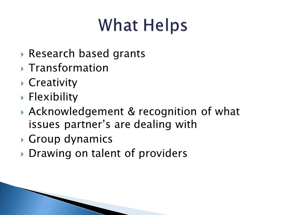 Research based grants Transformation Creativity Flexibility Acknowledgement & recognition of what issues partners are dealing with Group dynamics Drawing on talent of providers