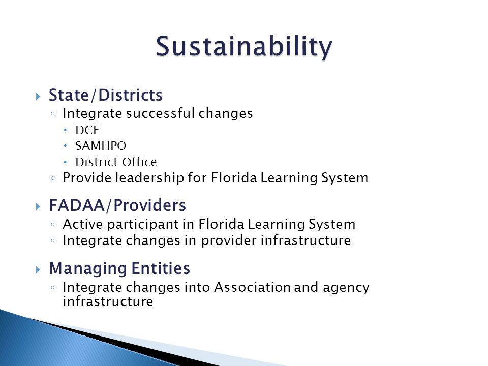 State/Districts Integrate successful changes DCF SAMHPO District Office Provide leadership for Florida Learning System FADAA/Providers Active participant in Florida Learning System Integrate changes in provider infrastructure Managing Entities Integrate changes into Association and agency infrastructure