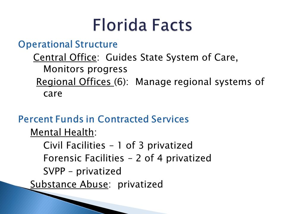 Operational Structure Central Office: Guides State System of Care, Monitors progress Regional Offices (6): Manage regional systems of care Percent Funds in Contracted Services Mental Health: Civil Facilities – 1 of 3 privatized Forensic Facilities – 2 of 4 privatized SVPP – privatized Substance Abuse: privatized
