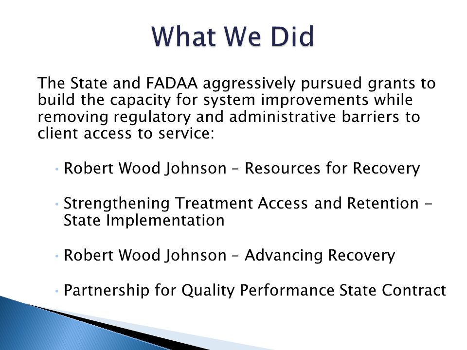 The State and FADAA aggressively pursued grants to build the capacity for system improvements while removing regulatory and administrative barriers to client access to service: Robert Wood Johnson – Resources for Recovery Strengthening Treatment Access and Retention - State Implementation Robert Wood Johnson – Advancing Recovery Partnership for Quality Performance State Contract