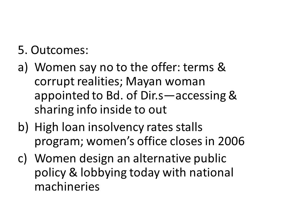 5. Outcomes: a)Women say no to the offer: terms & corrupt realities; Mayan woman appointed to Bd.