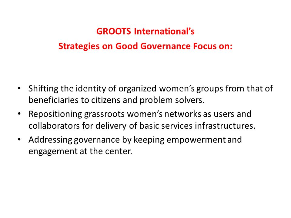 GROOTS Internationals Strategies on Good Governance Focus on: Shifting the identity of organized womens groups from that of beneficiaries to citizens and problem solvers.