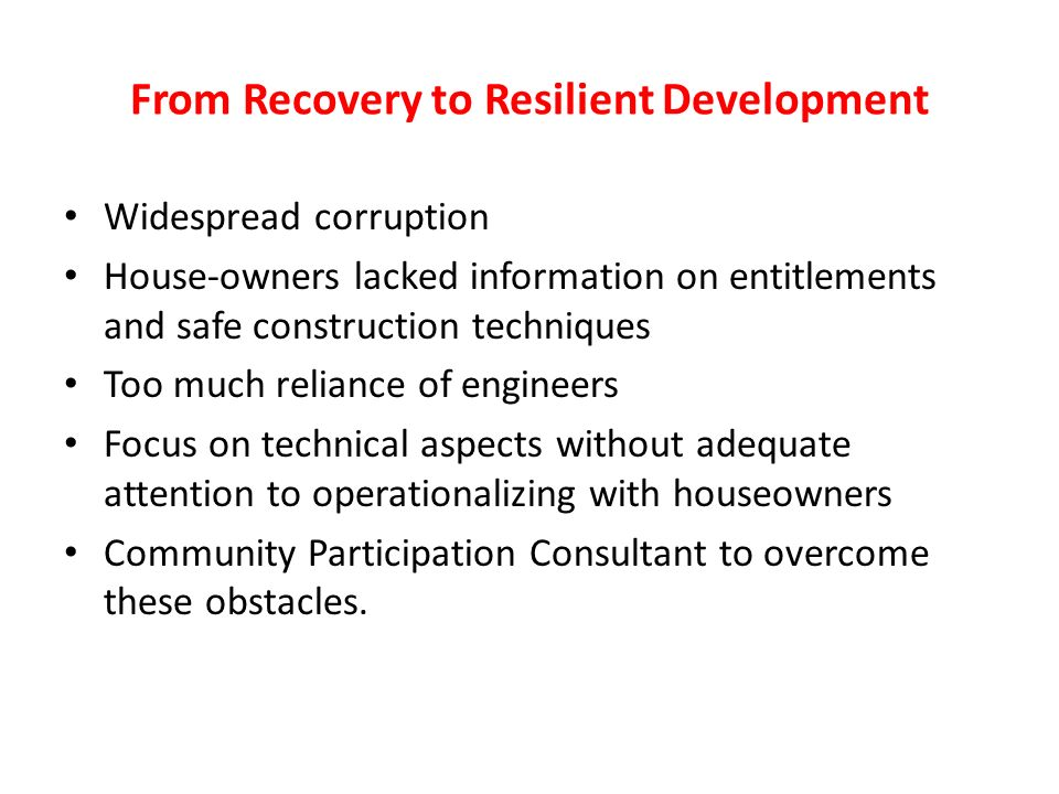 From Recovery to Resilient Development Widespread corruption House-owners lacked information on entitlements and safe construction techniques Too much reliance of engineers Focus on technical aspects without adequate attention to operationalizing with houseowners Community Participation Consultant to overcome these obstacles.