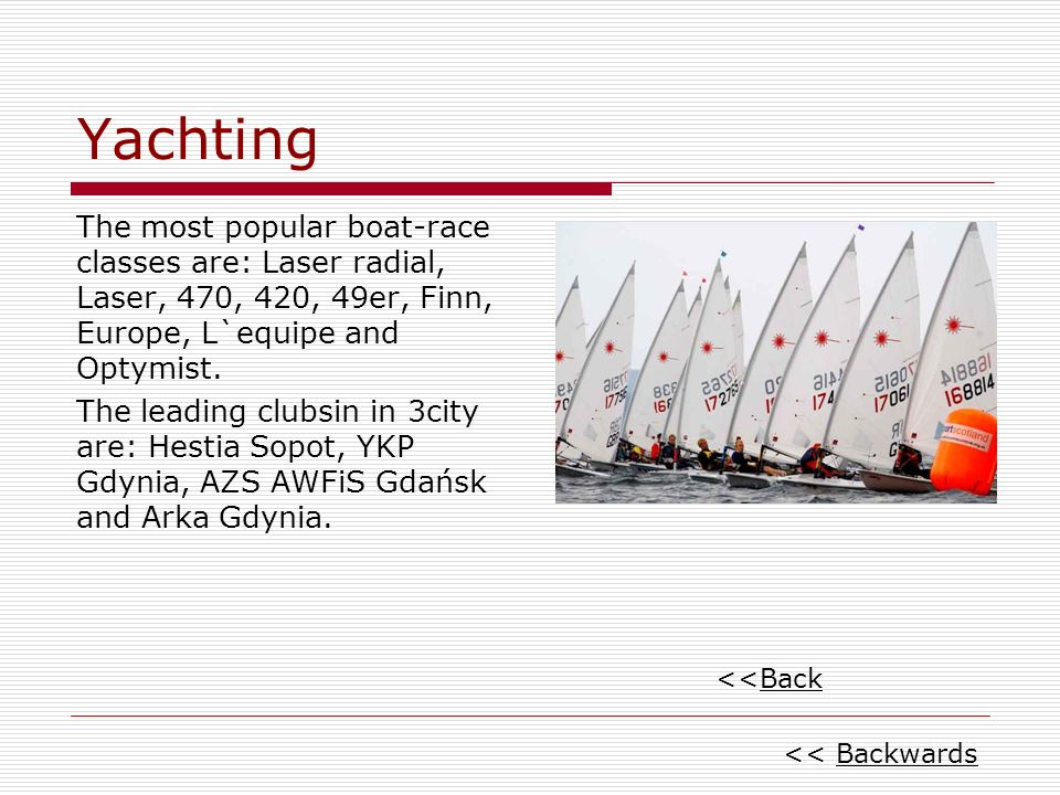 Yachting The most popular boat-race classes are: Laser radial, Laser, 470, 420, 49er, Finn, Europe, L`equipe and Optymist.