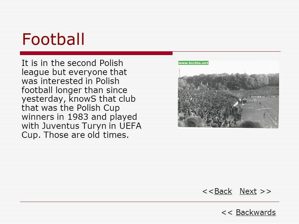 Football It is in the second Polish league but everyone that was interested in Polish football longer than since yesterday, knowS that club that was the Polish Cup winners in 1983 and played with Juventus Turyn in UEFA Cup.