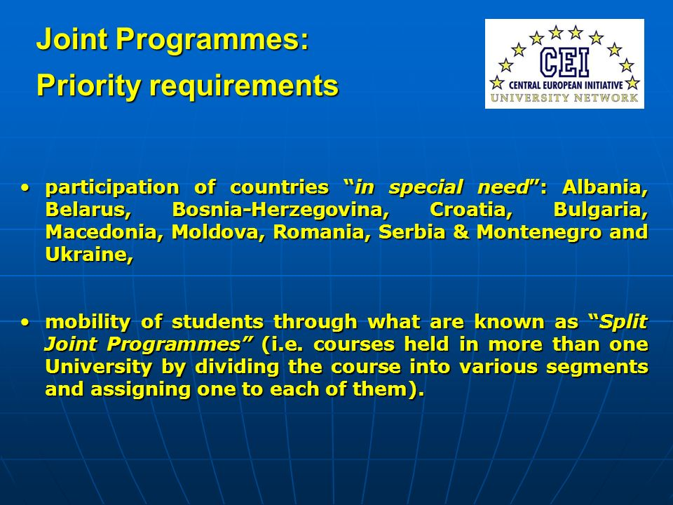 Joint Programmes: Priority requirements participation of countries in special need: Albania, Belarus, Bosnia-Herzegovina, Croatia, Bulgaria, Macedonia, Moldova, Romania, Serbia & Montenegro and Ukraine,participation of countries in special need: Albania, Belarus, Bosnia-Herzegovina, Croatia, Bulgaria, Macedonia, Moldova, Romania, Serbia & Montenegro and Ukraine, mobility of students through what are known as Split Joint Programmes (i.e.