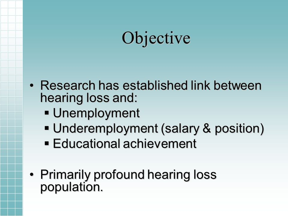 Objective Research has established link between hearing loss and:Research has established link between hearing loss and: Unemployment Unemployment Underemployment (salary & position) Underemployment (salary & position) Educational achievement Educational achievement Primarily profound hearing loss population.Primarily profound hearing loss population.