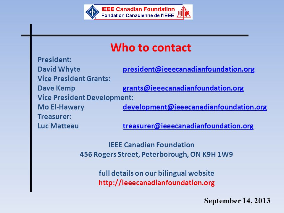 September 14, 2013 Who to contact President: David Whyte president@ieeecanadianfoundation.orgpresident@ieeecanadianfoundation.org Vice President Grants: Dave Kemp grants@ieeecanadianfoundation.orggrants@ieeecanadianfoundation.org Vice President Development: Mo El-Hawary development@ieeecanadianfoundation.orgdevelopment@ieeecanadianfoundation.org Treasurer: Luc Matteau treasurer@ieeecanadianfoundation.orgtreasurer@ieeecanadianfoundation.org IEEE Canadian Foundation 456 Rogers Street, Peterborough, ON K9H 1W9 full details on our bilingual website http://ieeecanadianfoundation.org
