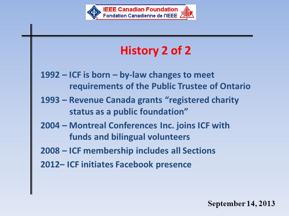 September 14, 2013 History 2 of 2 1992 – ICF is born – by-law changes to meet requirements of the Public Trustee of Ontario 1993 – Revenue Canada grants registered charity status as a public foundation 2004 – Montreal Conferences Inc.