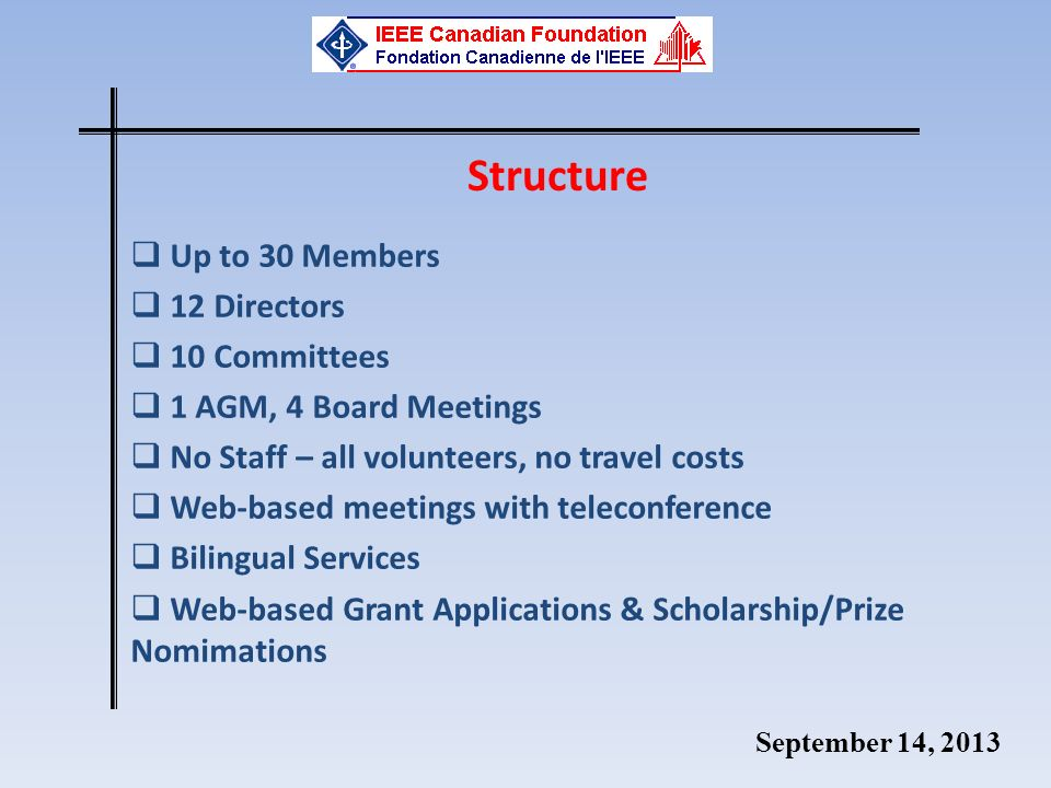 September 14, 2013 Structure Up to 30 Members 12 Directors 10 Committees 1 AGM, 4 Board Meetings No Staff – all volunteers, no travel costs Web-based meetings with teleconference Bilingual Services Web-based Grant Applications & Scholarship/Prize Nomimations