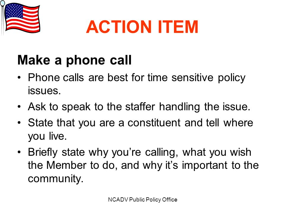 NCADV Public Policy Office ACTION ITEM Make a phone call Phone calls are best for time sensitive policy issues.