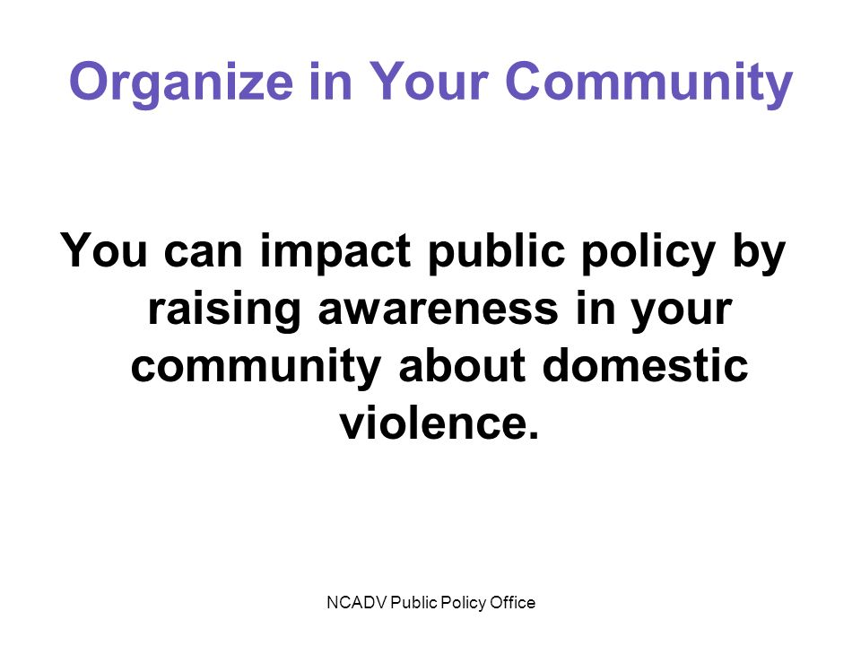 NCADV Public Policy Office Organize in Your Community You can impact public policy by raising awareness in your community about domestic violence.