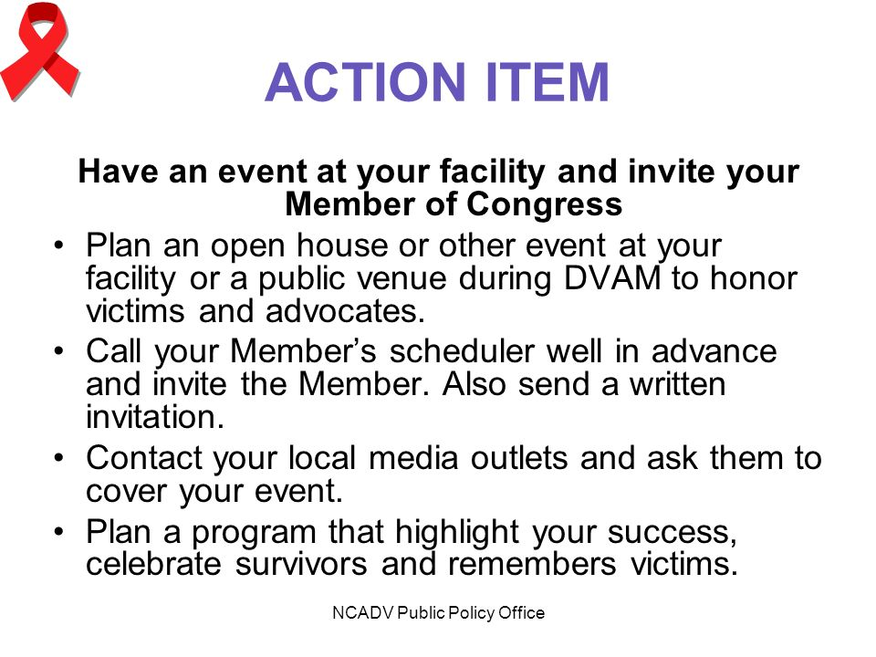 NCADV Public Policy Office ACTION ITEM Have an event at your facility and invite your Member of Congress Plan an open house or other event at your facility or a public venue during DVAM to honor victims and advocates.