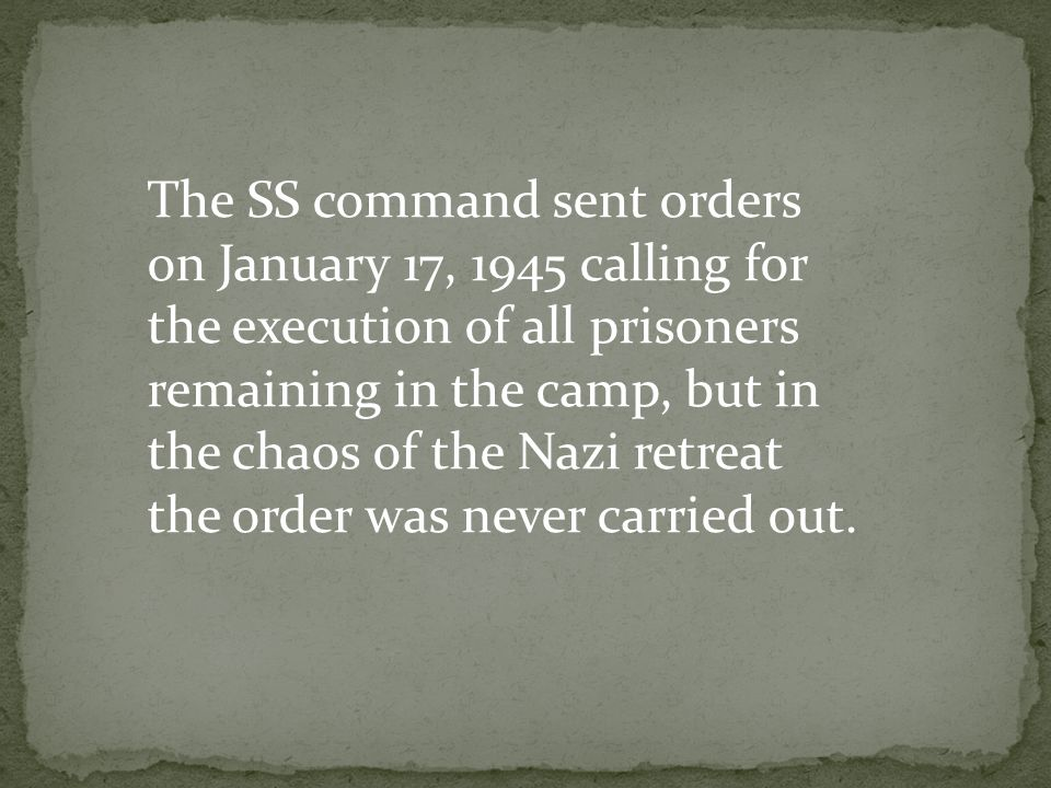 The SS command sent orders on January 17, 1945 calling for the execution of all prisoners remaining in the camp, but in the chaos of the Nazi retreat the order was never carried out.