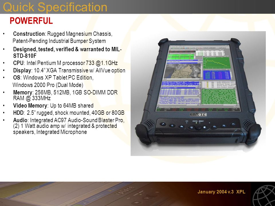 January 2004 v.3 XPL Quick Specification POWERFUL Construction : Rugged Magnesium Chassis, Patent-Pending Industrial Bumper System Designed, tested, verified & warranted to MIL- STD-810F CPU : Intel Pentium M processor Display : 10.4 XGA Transmissive w/ AllVue option OS : Windows XP Tablet PC Edition, Windows 2000 Pro (Dual Mode) Memory : 256MB, 512MB, 1GB SO-DIMM DDR 333MHz Video Memory : Up to 64MB shared HDD : 2.5 rugged, shock mounted, 40GB or 80GB Audio : Integrated AC97 Audio-Sound Blaster Pro, (2) 1 Watt audio amp w/ integrated & protected speakers, Integrated Microphone