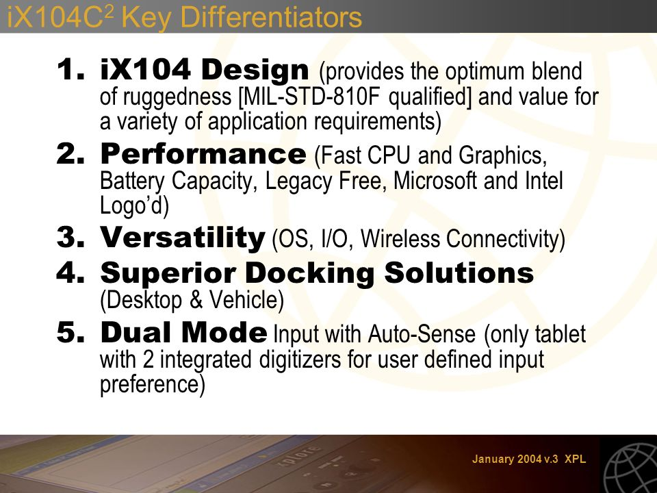 January 2004 v.3 XPL iX104C 2 Key Differentiators 1.iX104 Design (provides the optimum blend of ruggedness [MIL-STD-810F qualified] and value for a variety of application requirements) 2.Performance (Fast CPU and Graphics, Battery Capacity, Legacy Free, Microsoft and Intel Logod) 3.Versatility (OS, I/O, Wireless Connectivity) 4.Superior Docking Solutions (Desktop & Vehicle) 5.Dual Mode Input with Auto-Sense (only tablet with 2 integrated digitizers for user defined input preference)