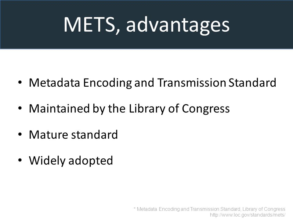 METS, advantages Metadata Encoding and Transmission Standard Maintained by the Library of Congress Mature standard Widely adopted * Metadata Encoding and Transmission Standard, Library of Congress