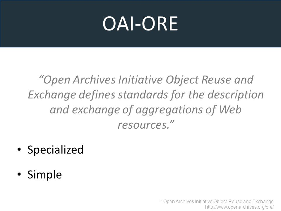 OAI-ORE Open Archives Initiative Object Reuse and Exchange defines standards for the description and exchange of aggregations of Web resources.