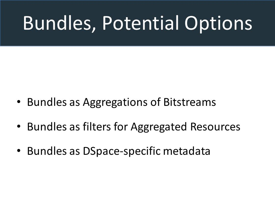 Bundles, Potential Options Bundles as Aggregations of Bitstreams Bundles as filters for Aggregated Resources Bundles as DSpace-specific metadata
