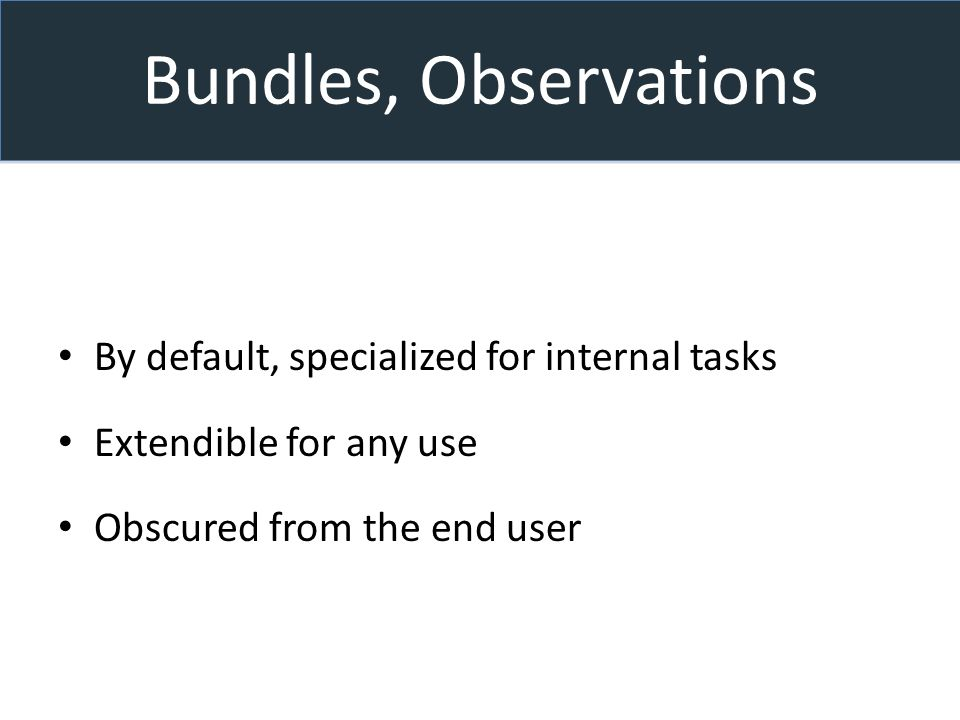 Bundles, Observations By default, specialized for internal tasks Extendible for any use Obscured from the end user