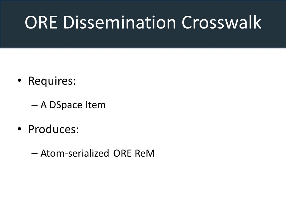 ORE Dissemination Crosswalk Requires: – A DSpace Item Produces: – Atom-serialized ORE ReM