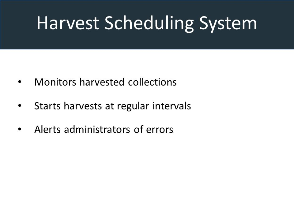 Harvest Scheduling System Monitors harvested collections Starts harvests at regular intervals Alerts administrators of errors