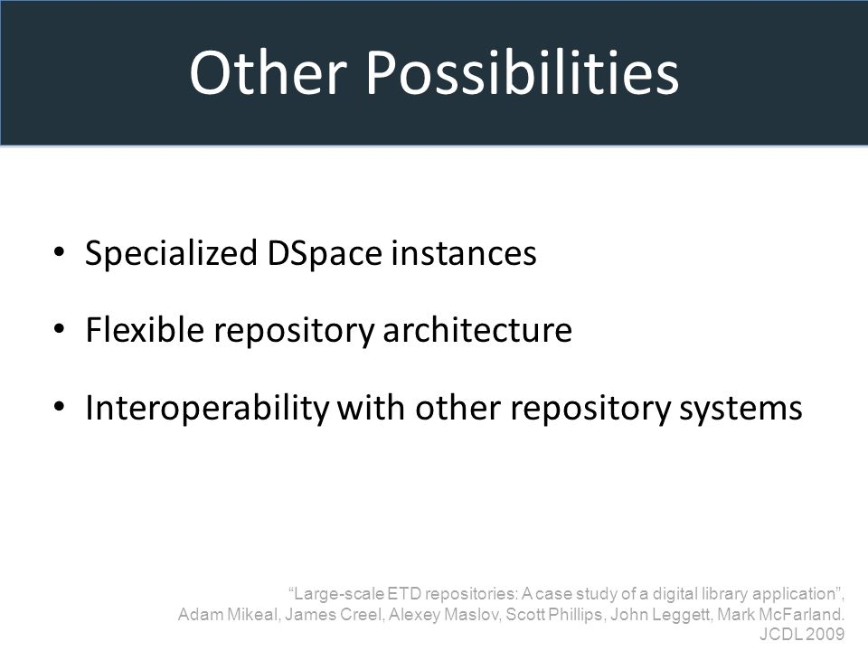 Other Possibilities Specialized DSpace instances Flexible repository architecture Interoperability with other repository systems Large-scale ETD repositories: A case study of a digital library application, Adam Mikeal, James Creel, Alexey Maslov, Scott Phillips, John Leggett, Mark McFarland.