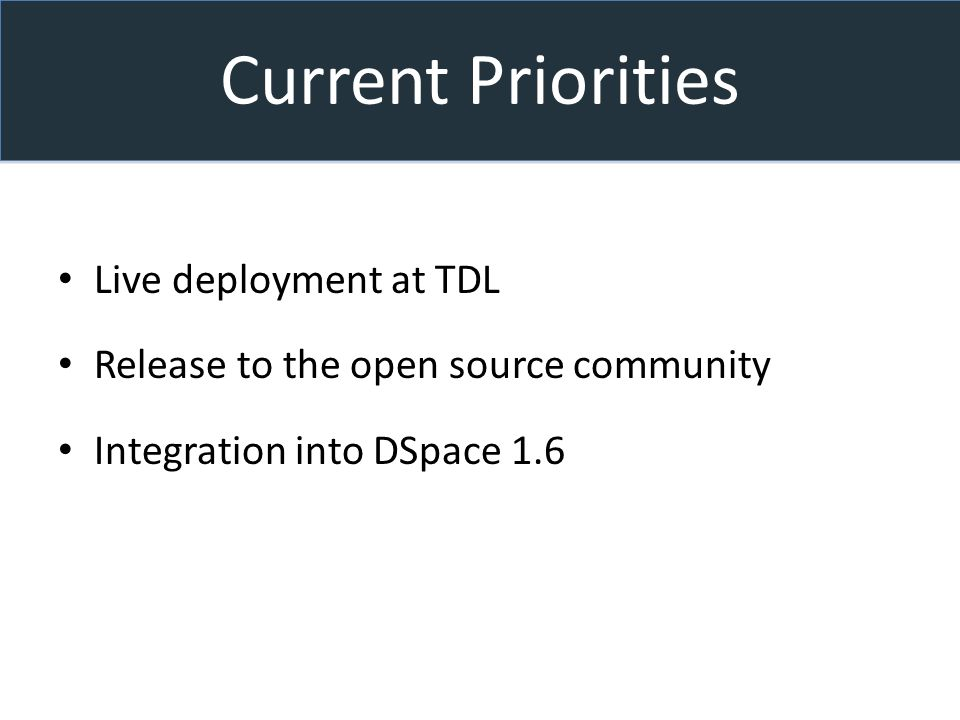 Current Priorities Live deployment at TDL Release to the open source community Integration into DSpace 1.6