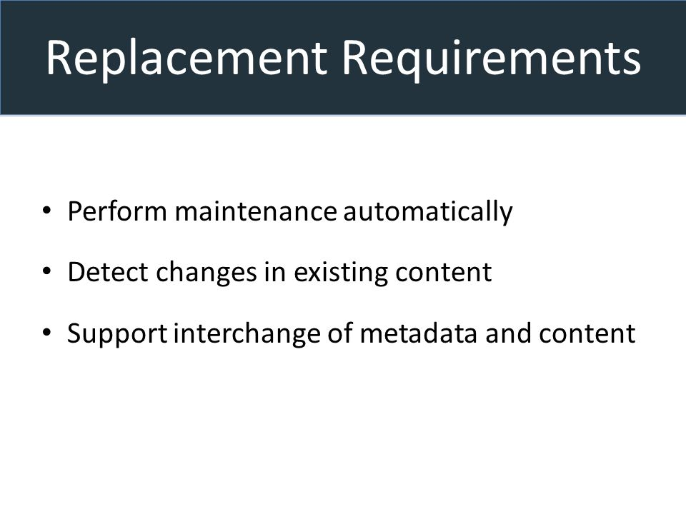 Replacement Requirements Perform maintenance automatically Detect changes in existing content Support interchange of metadata and content