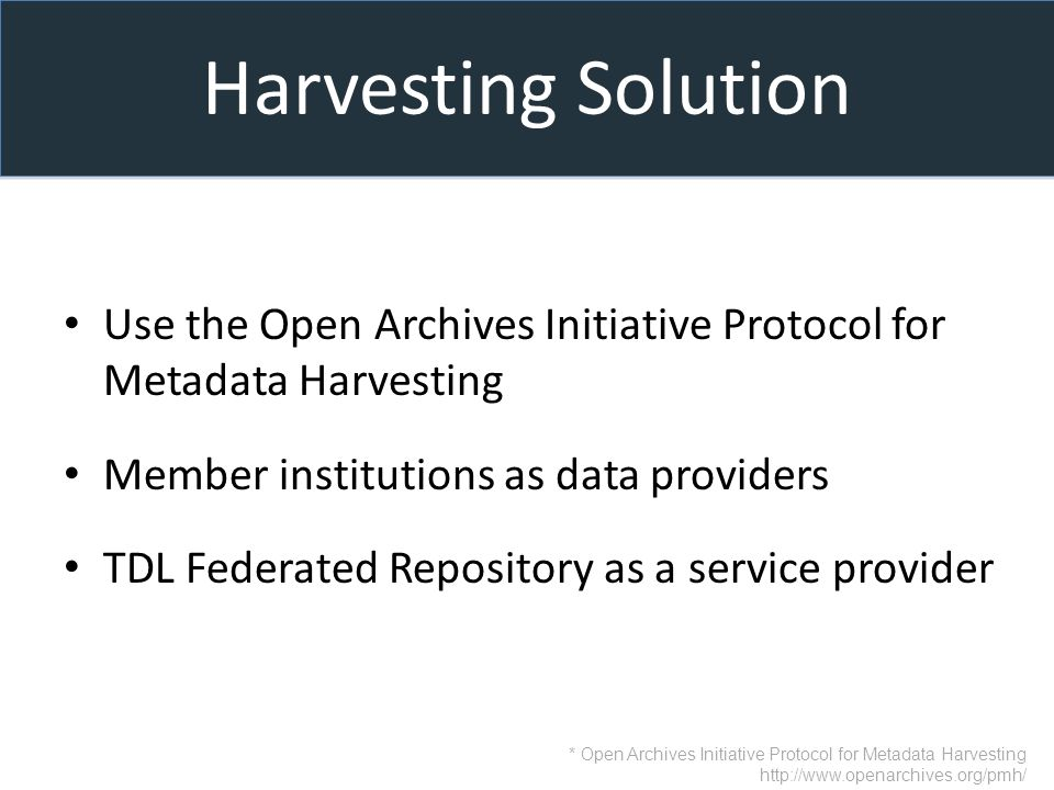 Harvesting Solution Use the Open Archives Initiative Protocol for Metadata Harvesting Member institutions as data providers TDL Federated Repository as a service provider * Open Archives Initiative Protocol for Metadata Harvesting