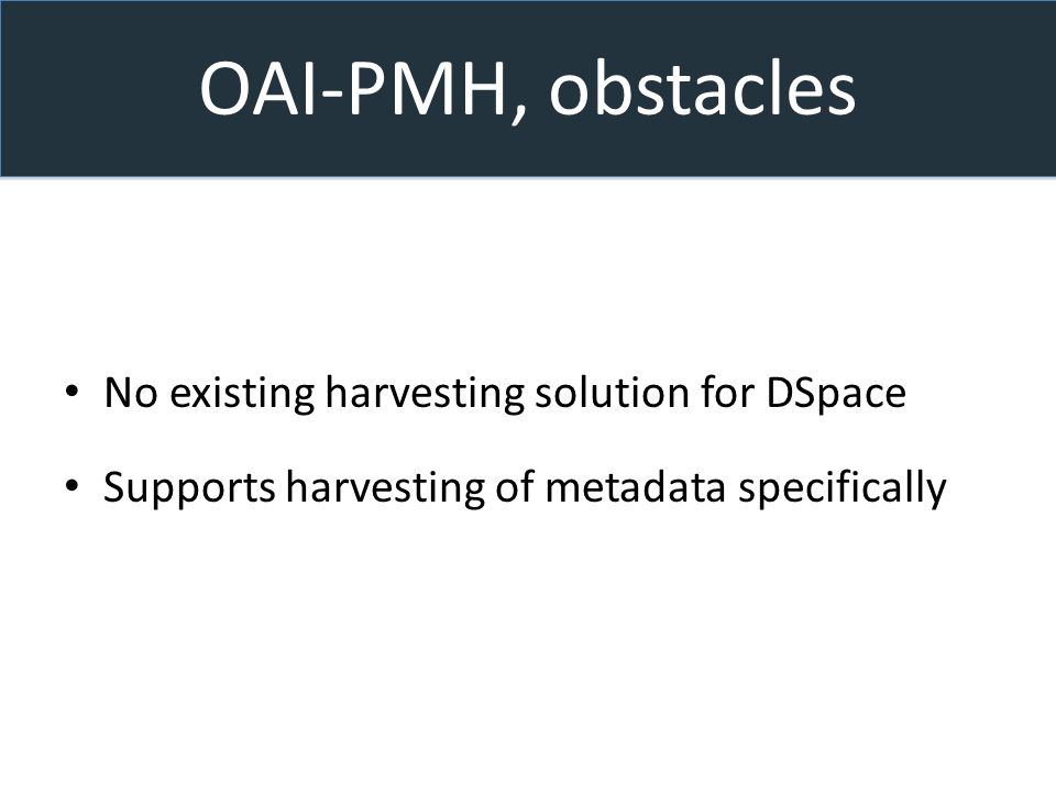OAI-PMH, obstacles No existing harvesting solution for DSpace Supports harvesting of metadata specifically