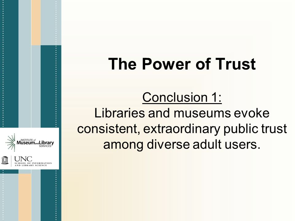 The Power of Trust Conclusion 1: Libraries and museums evoke consistent, extraordinary public trust among diverse adult users.