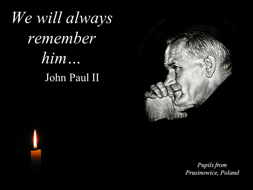 We will always remember him… John Paul II Pupils from Prusinowice, Poland