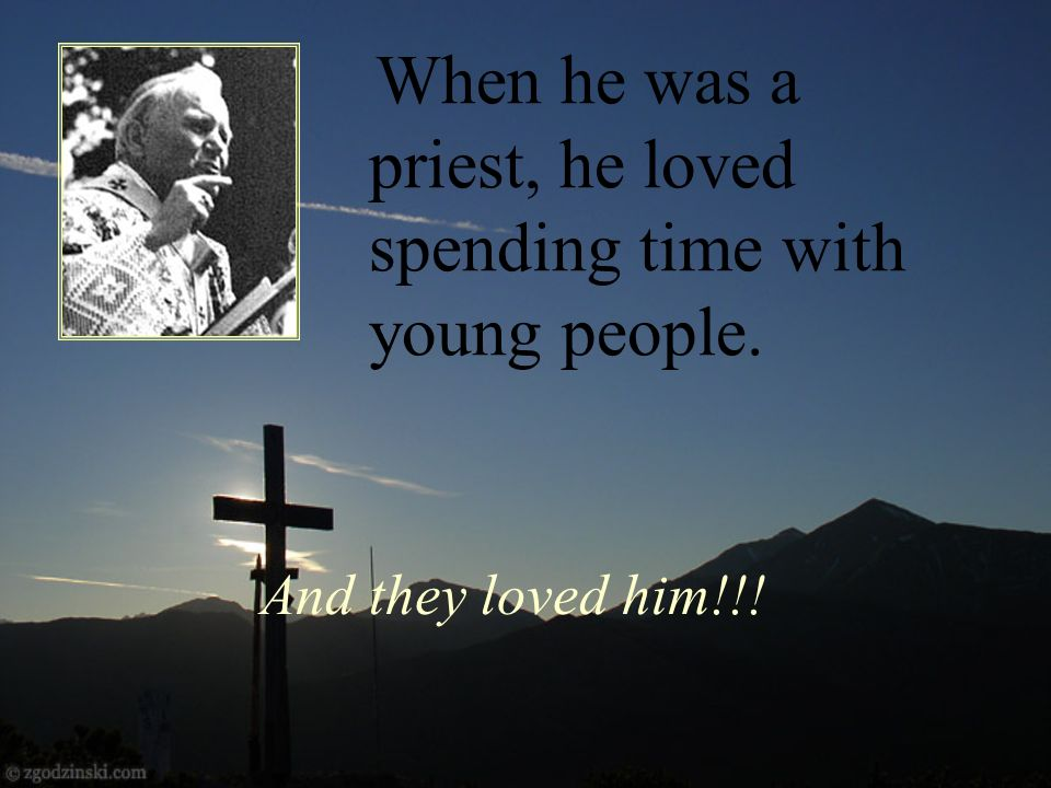 And they loved him!!! When he was a priest, he loved spending time with young people.