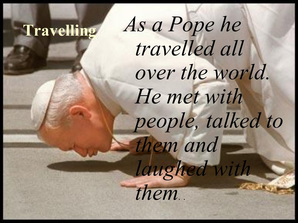 Travelling As a Pope he travelled all over the world.
