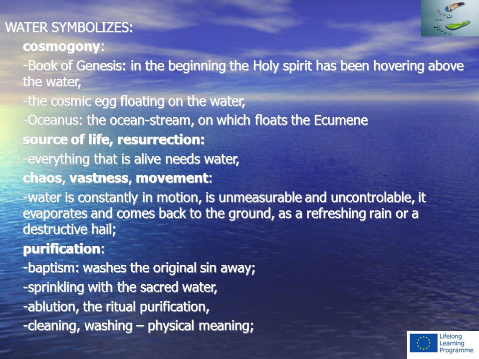 WATER SYMBOLIZES: cosmogony: -Book of Genesis: in the beginning the Holy spirit has been hovering above the water, -the cosmic egg floating on the water, -Oceanus: the ocean-stream, on which floats the Ecumene source of life, resurrection: -everything that is alive needs water, chaos, vastness, movement: -water is constantly in motion, is unmeasurable and uncontrolable, it evaporates and comes back to the ground, as a refreshing rain or a destructive hail; purification: -baptism: washes the original sin away; -sprinkling with the sacred water, -ablution, the ritual purification, -cleaning, washing – physical meaning;