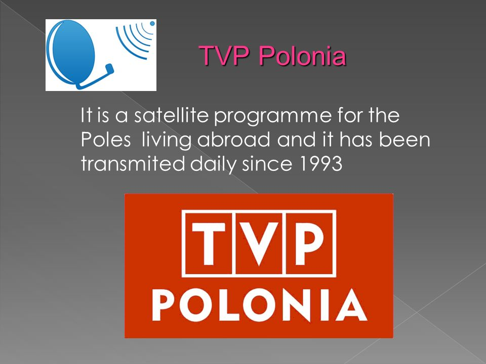 It is a satellite programme for the Poles living abroad and it has been transmited daily since 1993 TVP Polonia